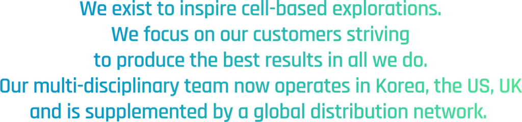 We exist to inspire cell-based explorations. We focus on our customers striving to produce the best results in all we do. Our multi-disciplinary team now operates in Korea, the US, UK and is supplemented by a global distribution network.